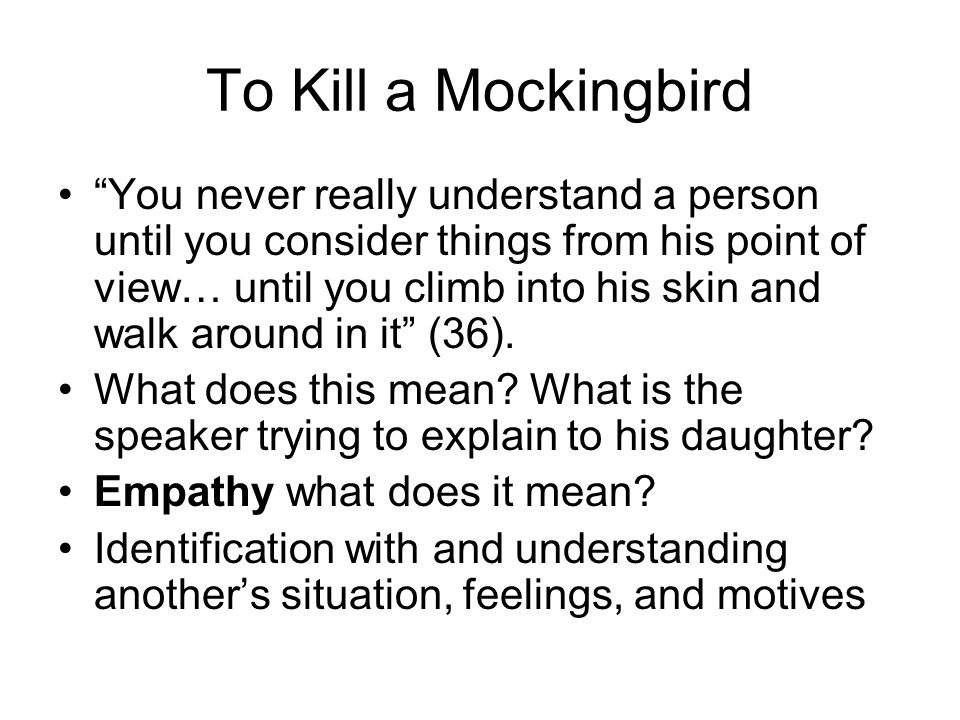 To Kill a Mockingbird You never really understand a person until you consider things from his point of view… until you climb into his skin and walk around in it (36).