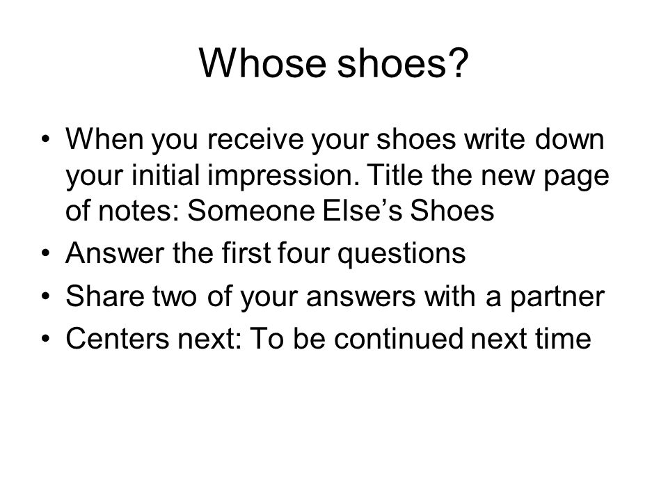 Whose shoes. When you receive your shoes write down your initial impression.