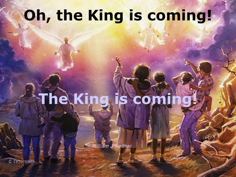 William J Gaither © 1970, 1983 Oh, the King is coming! The King is coming!