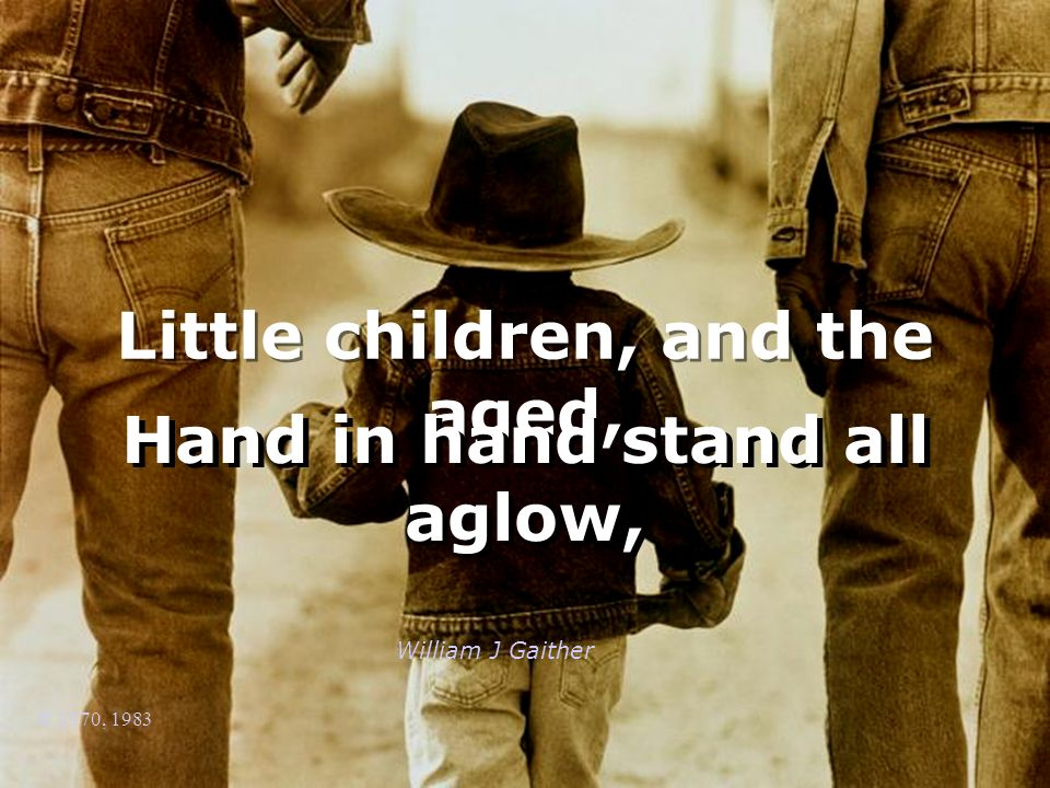 William J Gaither © 1970, 1983 Little children, and the aged, Hand in hand stand all aglow,