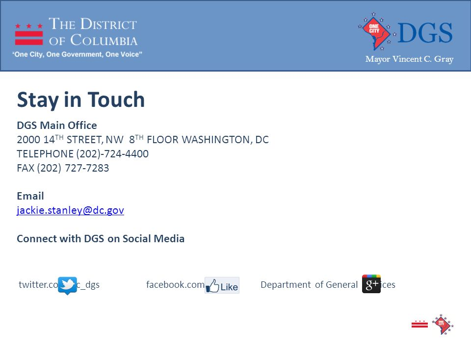 Stay in Touch DGS Main Office 2000 14 TH STREET, NW 8 TH FLOOR WASHINGTON, DC TELEPHONE (202)-724-4400 FAX (202) 727-7283 Email jackie.stanley@dc.gov