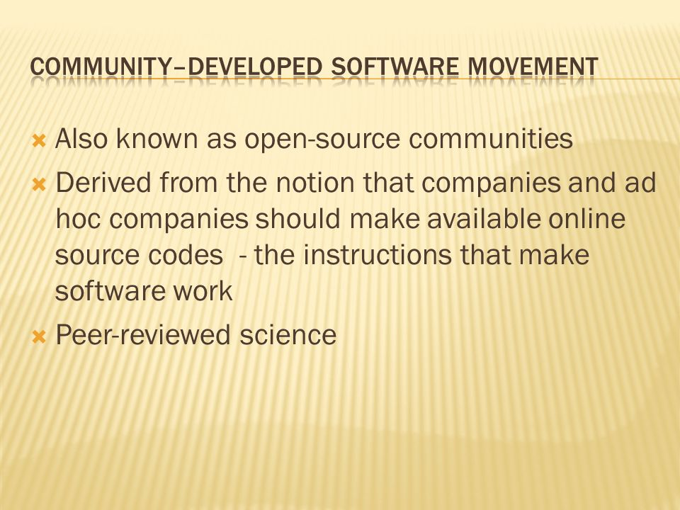 Also known as open-source communities Derived from the notion that companies and ad hoc companies should make available online source codes - the instructions that make software work Peer-reviewed science
