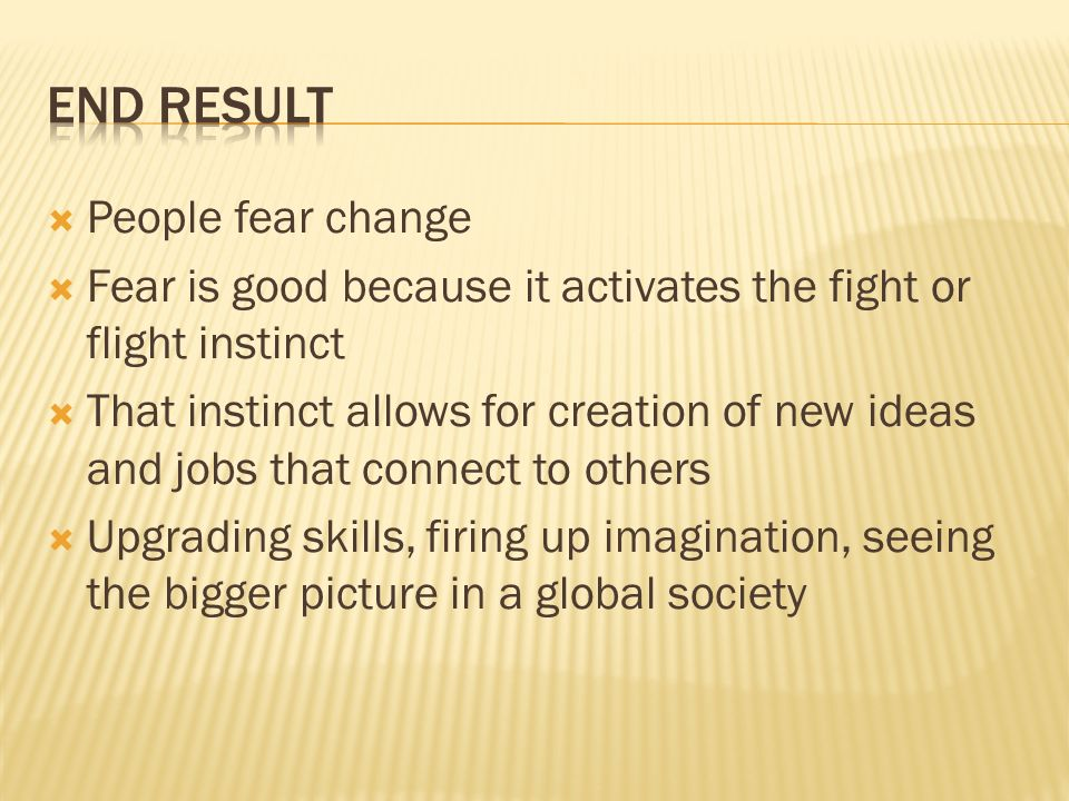 People fear change Fear is good because it activates the fight or flight instinct That instinct allows for creation of new ideas and jobs that connect to others Upgrading skills, firing up imagination, seeing the bigger picture in a global society