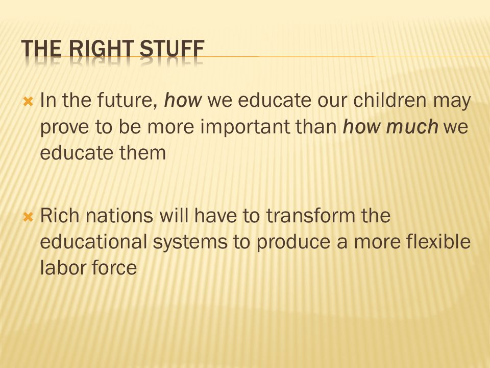 In the future, how we educate our children may prove to be more important than how much we educate them Rich nations will have to transform the educational systems to produce a more flexible labor force