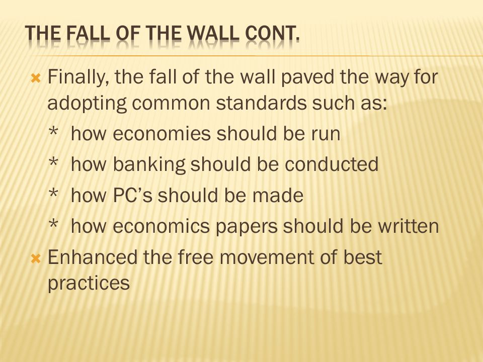Finally, the fall of the wall paved the way for adopting common standards such as: * how economies should be run * how banking should be conducted * how PCs should be made * how economics papers should be written Enhanced the free movement of best practices