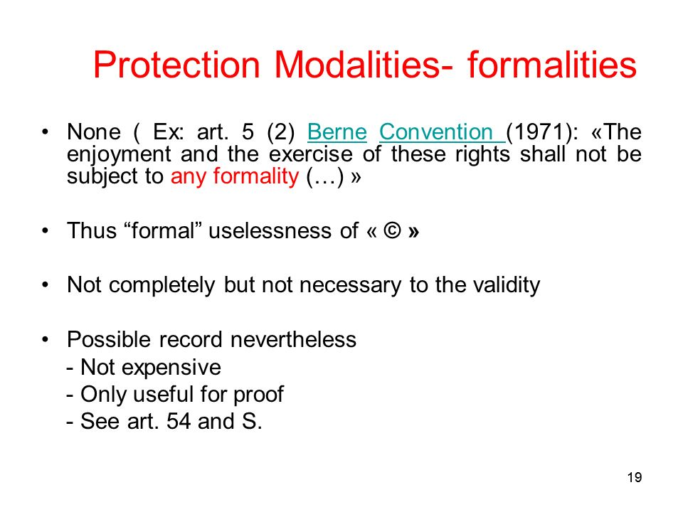 19 Protection Modalities- formalities None ( Ex: art. 5 (2) Berne Convention (1971): «The enjoyment and the exercise of these rights shall not be subj
