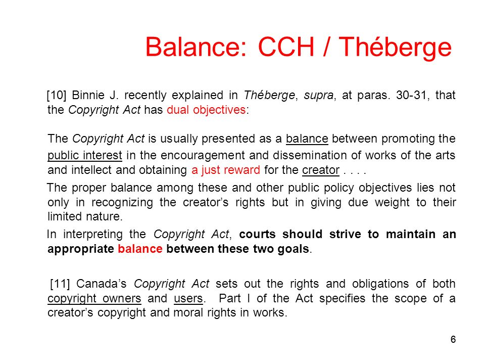 66 Balance: CCH / Théberge [10] Binnie J. recently explained in Théberge, supra, at paras. 30-31, that the Copyright Act has dual objectives: The Copy