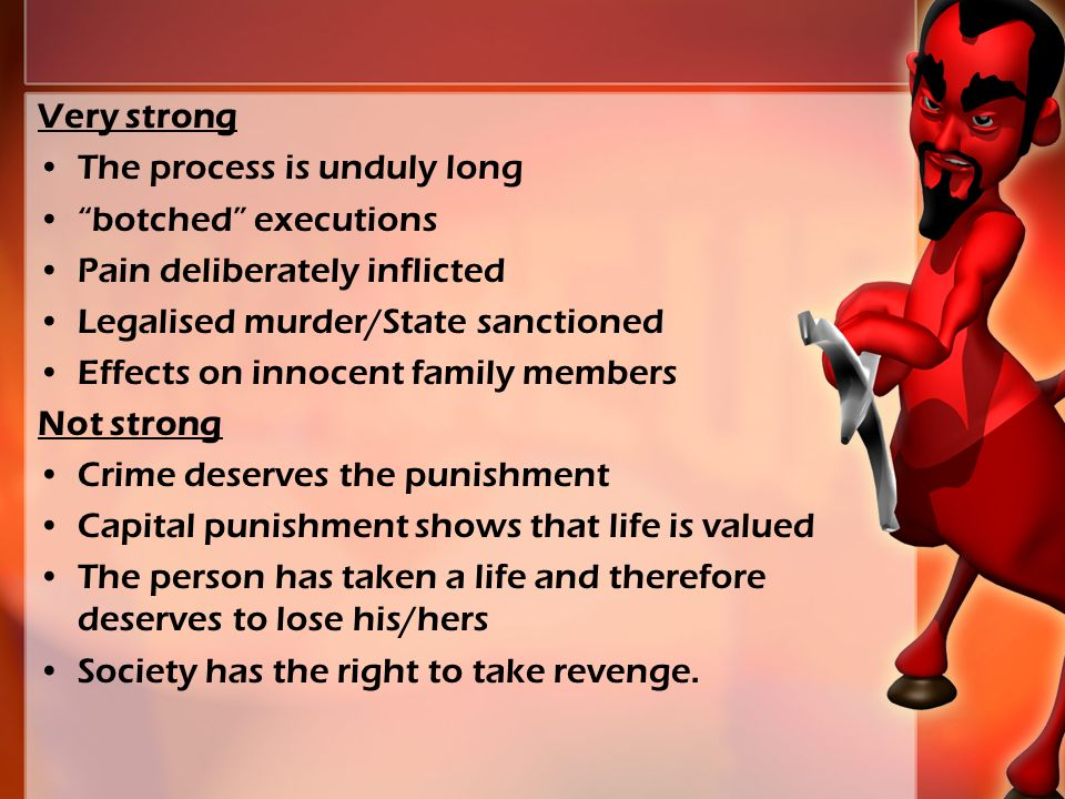 Very strong The process is unduly long botched executions Pain deliberately inflicted Legalised murder/State sanctioned Effects on innocent family members Not strong Crime deserves the punishment Capital punishment shows that life is valued The person has taken a life and therefore deserves to lose his/hers Society has the right to take revenge.