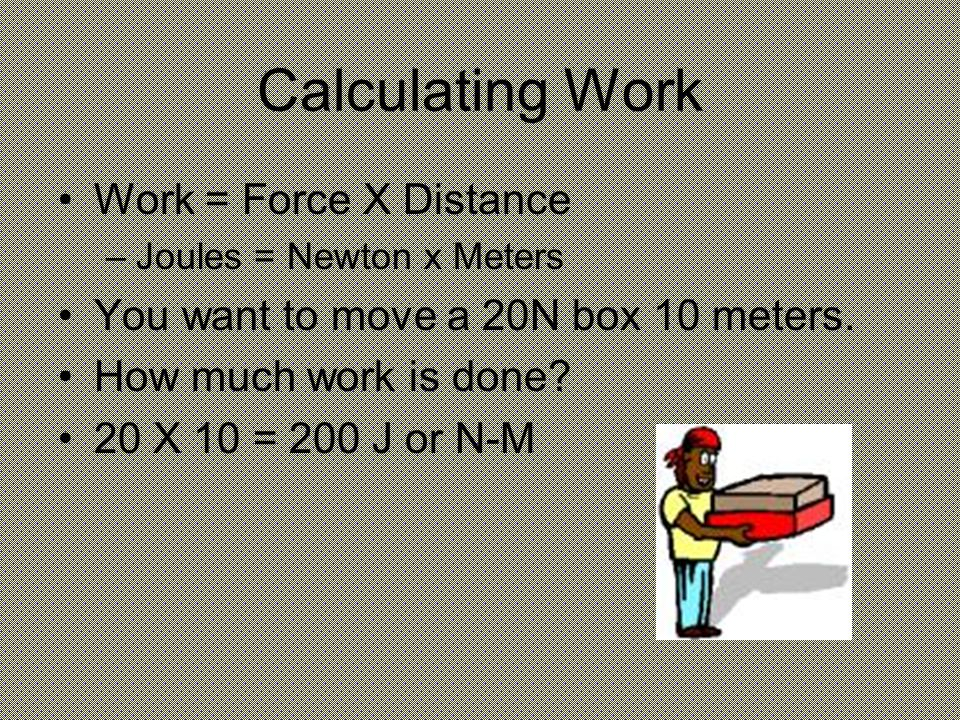 Calculating Work Work = Force X Distance –Joules = Newton x Meters You want to move a 20N box 10 meters.