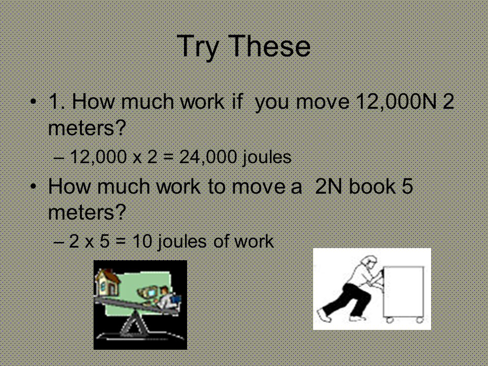 Try These 1.How much work if you move 12,000N 2 meters.