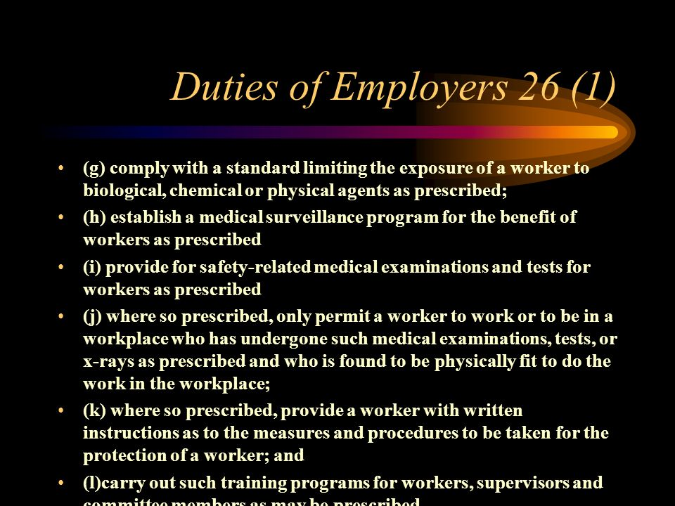 Duties of Employers 26 (1) In addition to the duties imposed in section 25, an employer shall, a) establish an occupational health services for workers as prescribed; b) where an occupational health service is established as prescribed; maintain the same according to the standards prescribed c) keep and maintain accurate records of the handling, storage, use and disposal of biological, chemical or physical agents as prescribed; d) accurately keep and maintain and make available to the worker affected, such records of the exposure of a worker to biological, chemical or physical agents as prescribed; e) notify a Director of the use or introduction into a workplace of such biological, chemical or physical agents as maybe prescribed; f) monitor at such time or times or at such interval or intervals the levels of biological, chemical or physical agents as maybe prescribed;