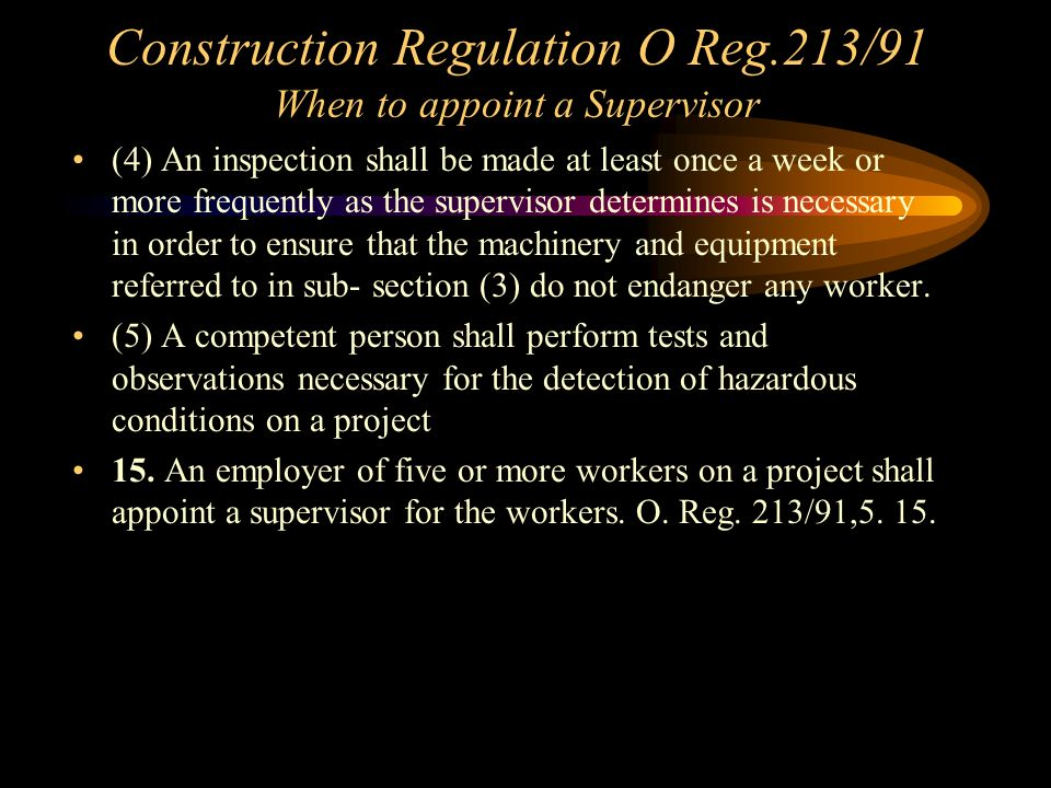 Construction Regulation O Reg.213/91 When to appoint a Supervisor 14 (1) A constructor shall appoint a supervisor for every project at which five or more workers will work at the same time.