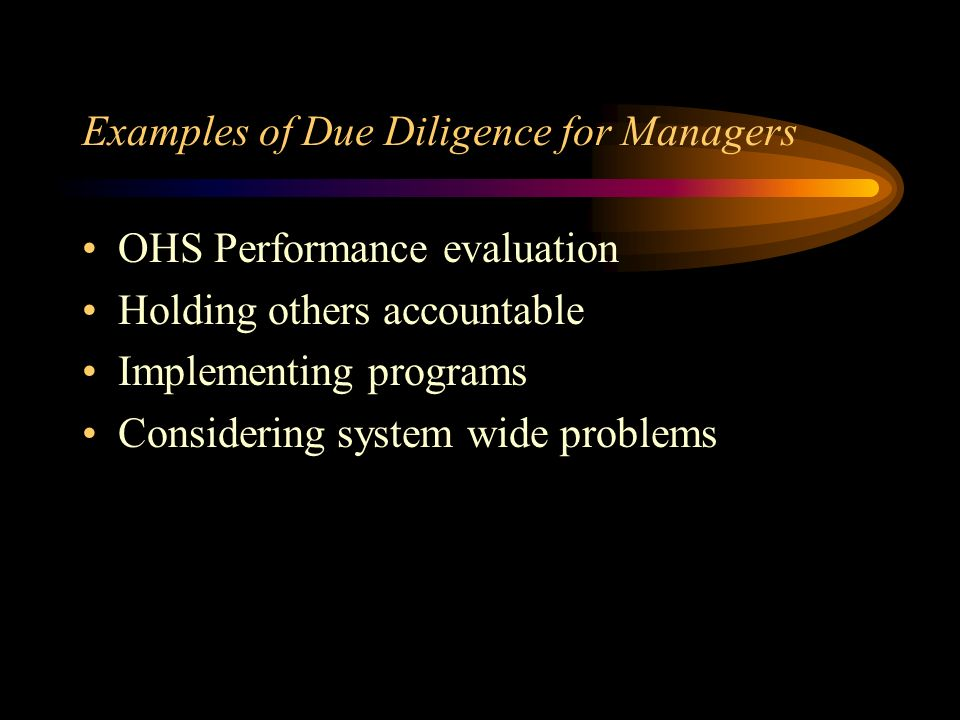 Examples of Due Diligence for Supervisors Coaching Job observation Safety talks Tailboard conferences Enforcement of rules & regulations Discipline Taking problems to senior management