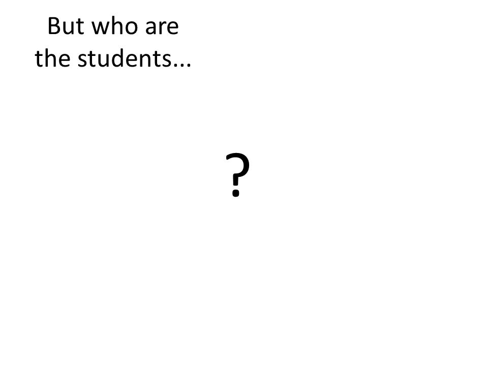 But who are the students...