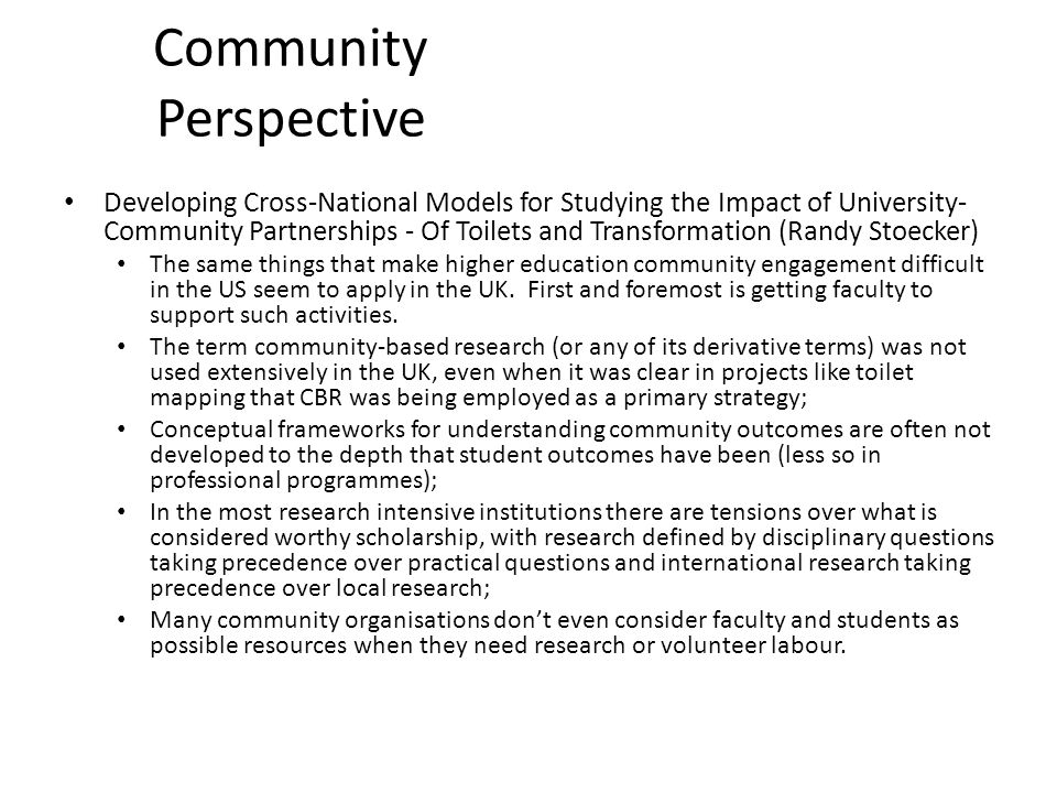 Community Perspective Developing Cross-National Models for Studying the Impact of University- Community Partnerships - Of Toilets and Transformation (Randy Stoecker) The same things that make higher education community engagement difficult in the US seem to apply in the UK.