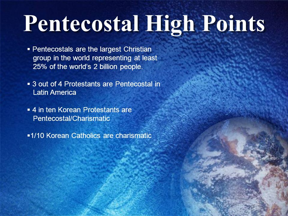 Pentecostal High Points Pentecostals are the largest Christian group in the world representing at least 25% of the worlds 2 billion people. 3 out of 4