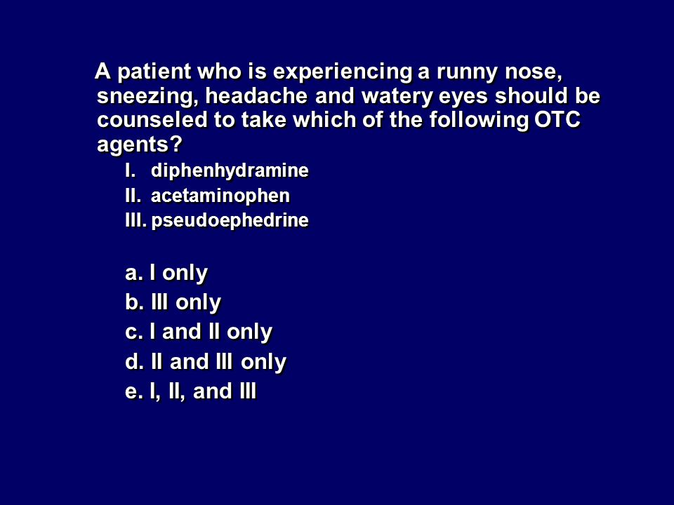 A patient who is experiencing a runny nose, sneezing, headache and watery eyes should be counseled to take which of the following OTC agents? I. diphe