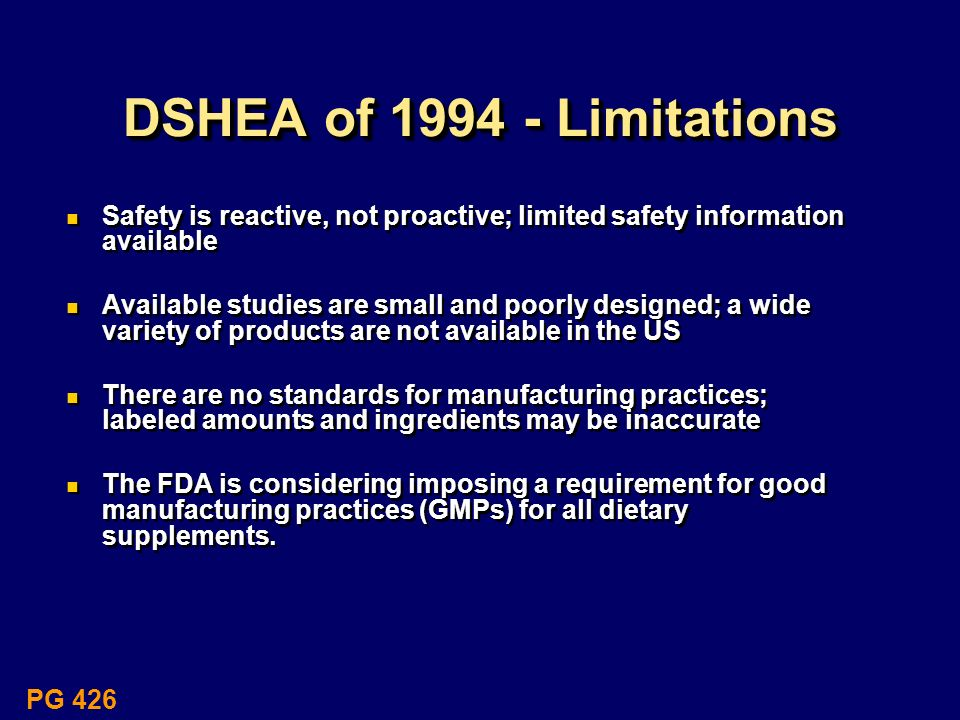 DSHEA of 1994 - Limitations Safety is reactive, not proactive; limited safety information available Available studies are small and poorly designed; a
