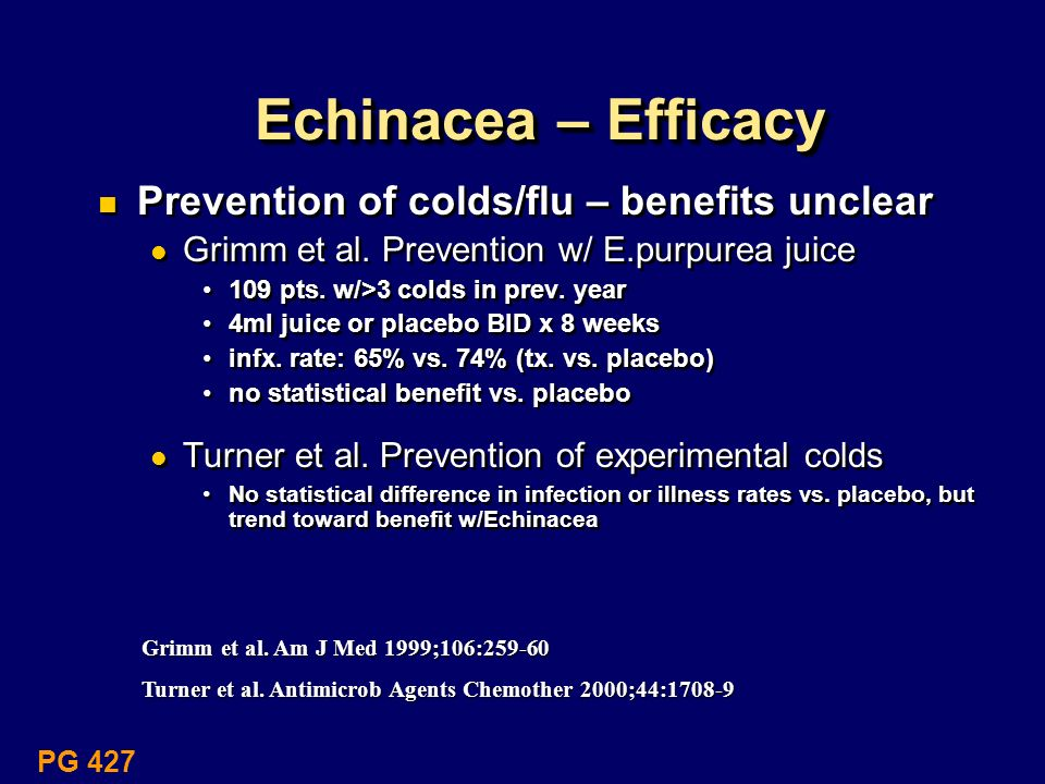 Echinacea – Efficacy Prevention of colds/flu – benefits unclear Grimm et al. Prevention w/ E.purpurea juice 109 pts. w/>3 colds in prev. year 4ml juic