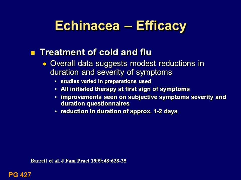 Echinacea – Efficacy Treatment of cold and flu Overall data suggests modest reductions in duration and severity of symptoms studies varied in preparat