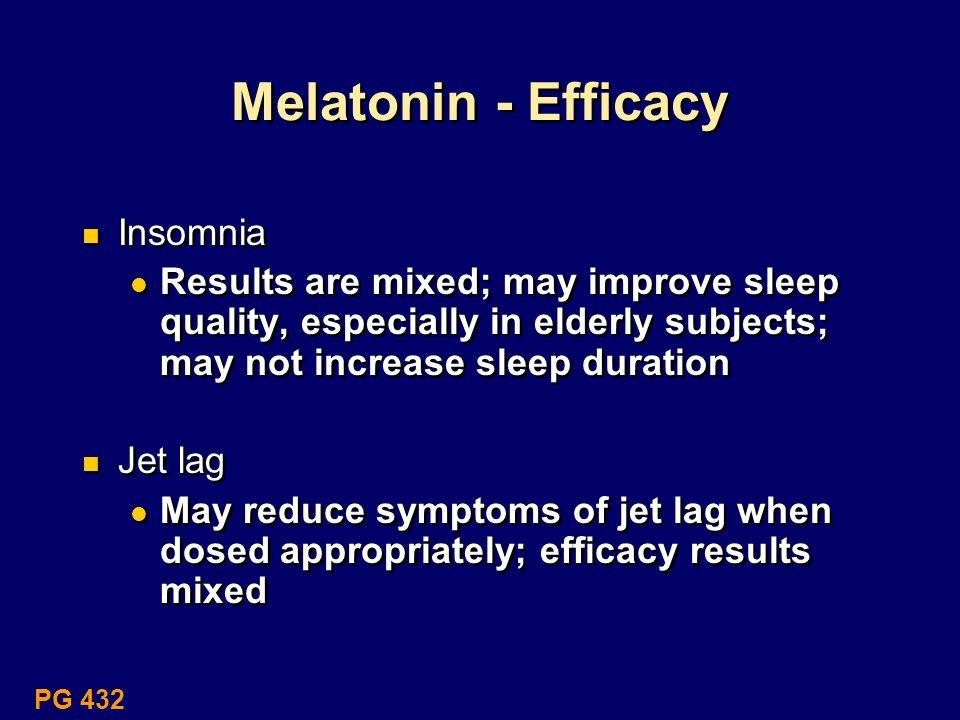 Melatonin - Efficacy Insomnia Results are mixed; may improve sleep quality, especially in elderly subjects; may not increase sleep duration Jet lag Ma