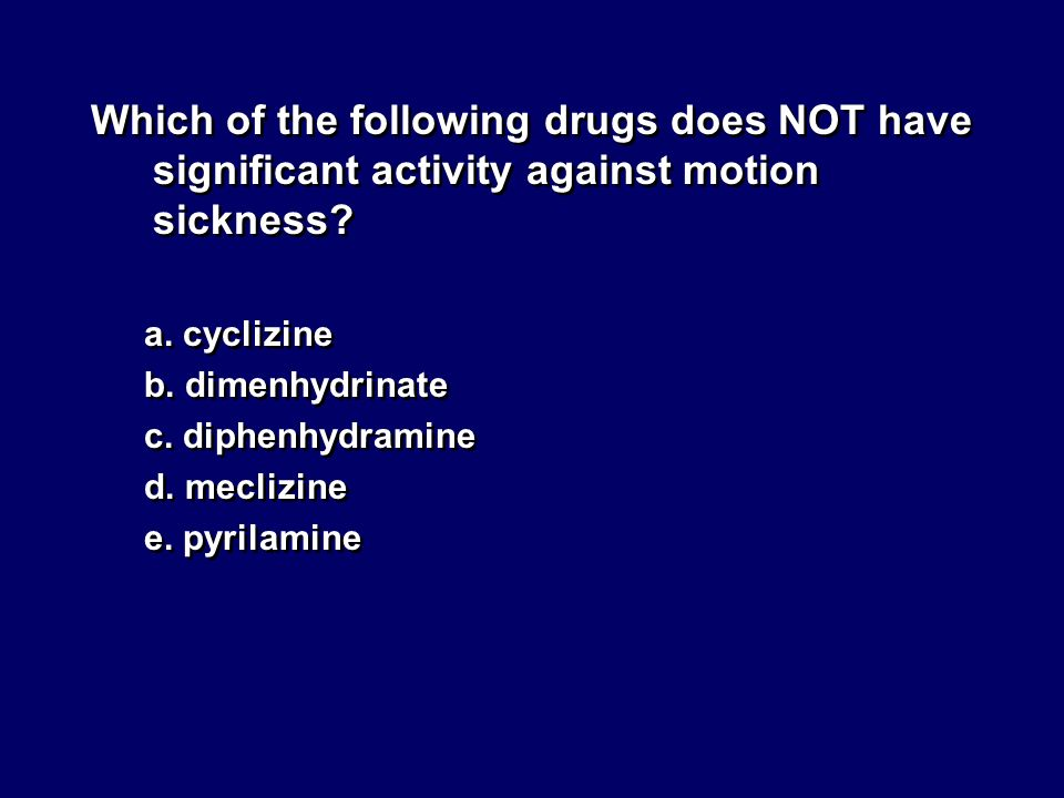 Which of the following drugs does NOT have significant activity against motion sickness? a. cyclizine b. dimenhydrinate c. diphenhydramine d. meclizin