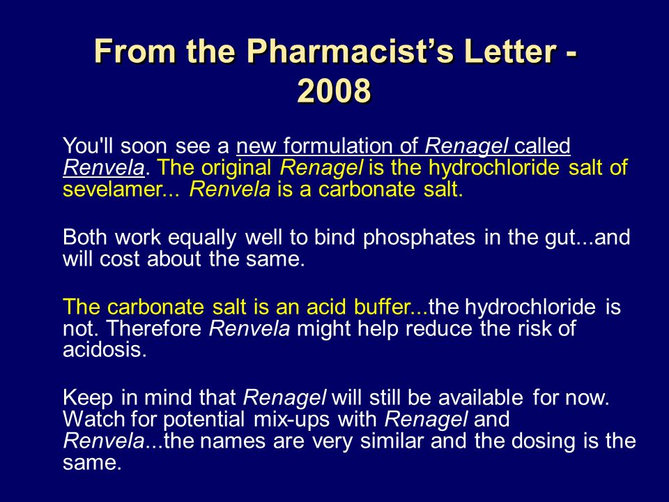 From the Pharmacists Letter - 2008 You'll soon see a new formulation of Renagel called Renvela. The original Renagel is the hydrochloride salt of seve