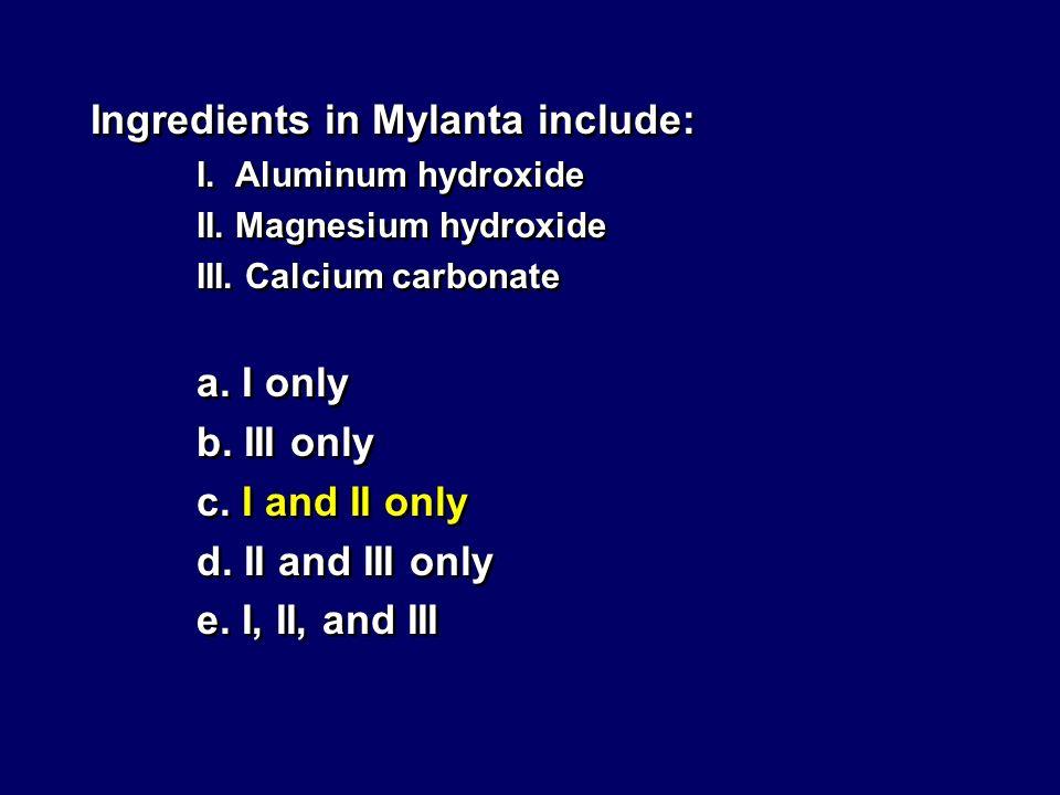Ingredients in Mylanta include: I. Aluminum hydroxide II. Magnesium hydroxide III. Calcium carbonate a. I only b. III only c. I and II only d. II and