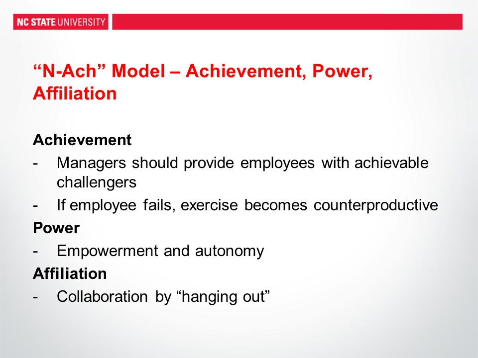 N-Ach Model – Achievement, Power, Affiliation Achievement -Managers should provide employees with achievable challengers -If employee fails, exercise becomes counterproductive Power -Empowerment and autonomy Affiliation -Collaboration by hanging out