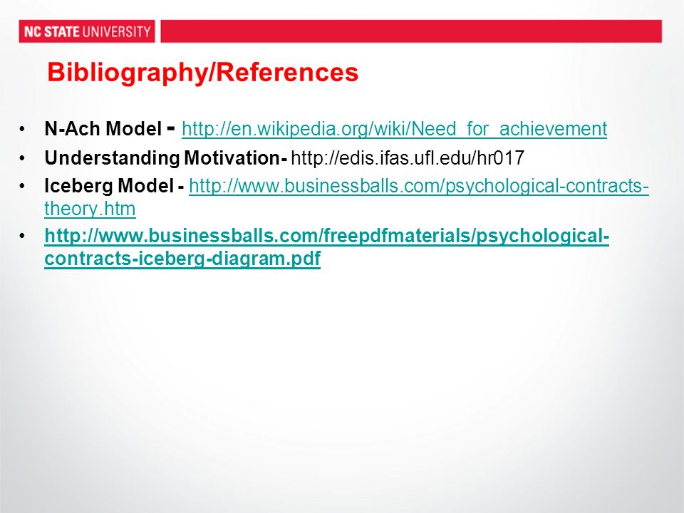 Bibliography/References N-Ach Model - http://en.wikipedia.org/wiki/Need_for_achievement http://en.wikipedia.org/wiki/Need_for_achievement Understanding Motivation- http://edis.ifas.ufl.edu/hr017 Iceberg Model - http://www.businessballs.com/psychological-contracts- theory.htm http://www.businessballs.com/psychological-contracts- theory.htm http://www.businessballs.com/freepdfmaterials/psychological- contracts-iceberg-diagram.pdfhttp://www.businessballs.com/freepdfmaterials/psychological- contracts-iceberg-diagram.pdf