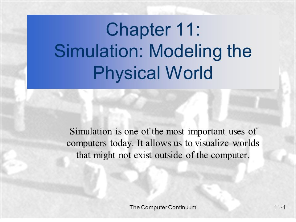 The Computer Continuum11-2 Simulation: Modeling the Physical World n In this chapter: Why do we need simulations.