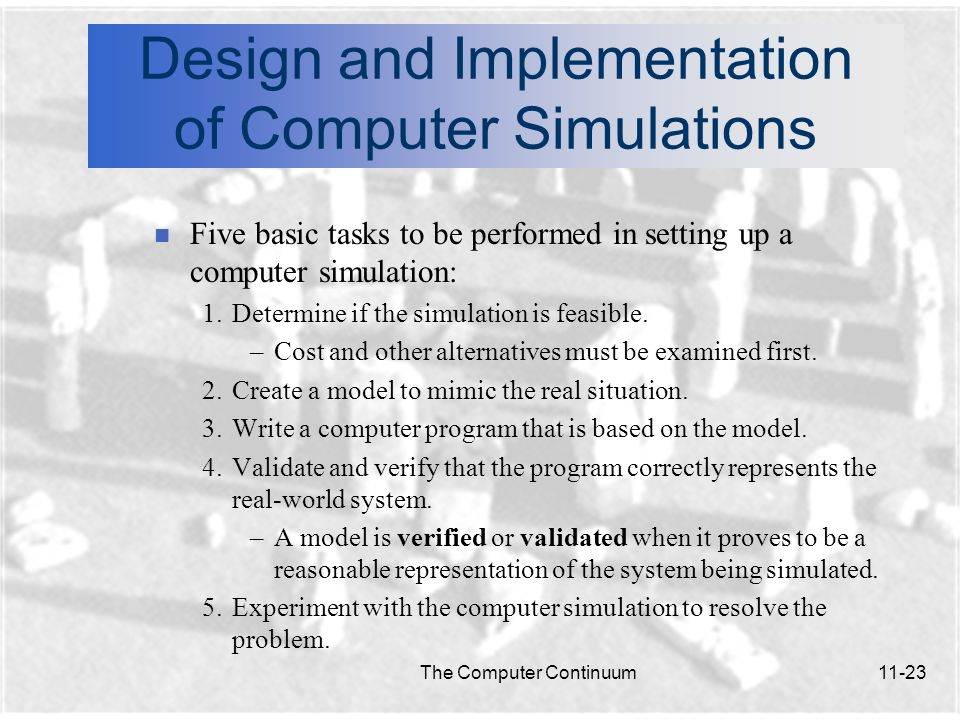 The Computer Continuum11-24 Design and Implementation of Computer Simulations n Programming languages used to create simulations: Can be written in any language including Visual BASIC, Smalltalk, C++, Pascal, etc.