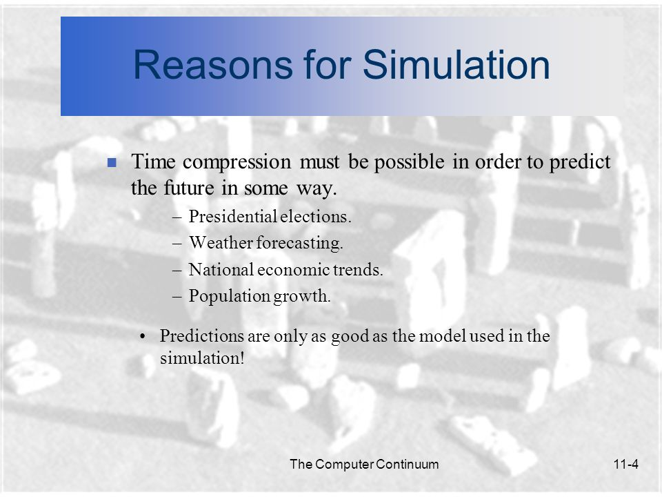 The Computer Continuum11-5 Reasons for Simulation n Simulation of the Inaccessible or Impossible Many simulations are necessary because it is impossible to gain knowledge any other way.