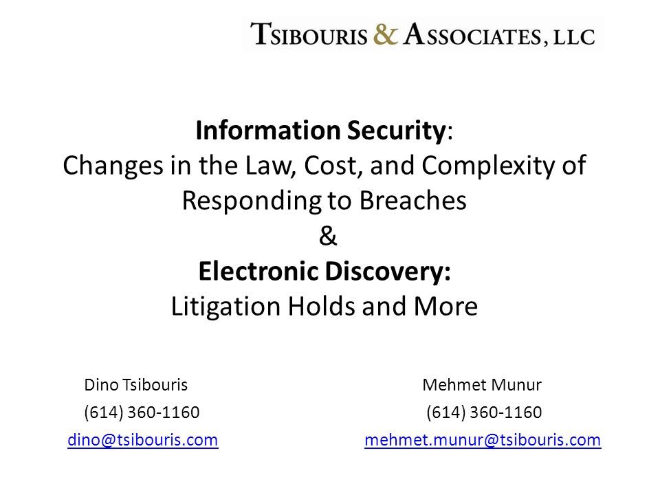 Dino Tsibouris Mehmet Munur (614) 360-1160 (614) 360-1160 dino@tsibouris.commehmet.munur@tsibouris.com Information Security: Changes in the Law, Cost,