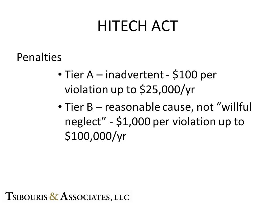 HITECH ACT Penalties Tier A – inadvertent - $100 per violation up to $25,000/yr Tier B – reasonable cause, not willful neglect - $1,000 per violation up to $100,000/yr