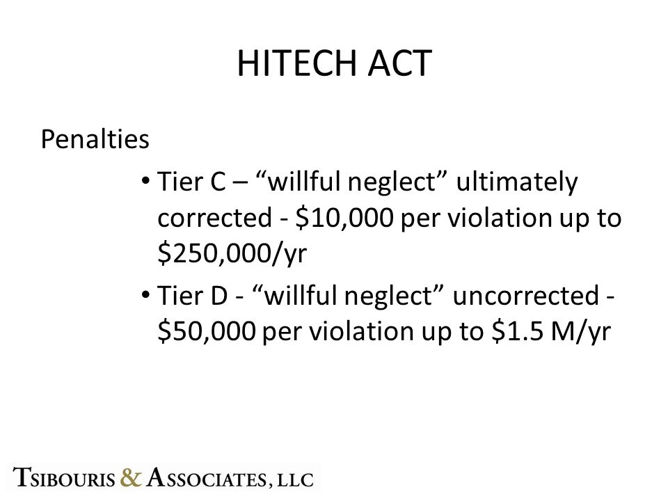HITECH ACT Penalties Tier C – willful neglect ultimately corrected - $10,000 per violation up to $250,000/yr Tier D - willful neglect uncorrected - $5