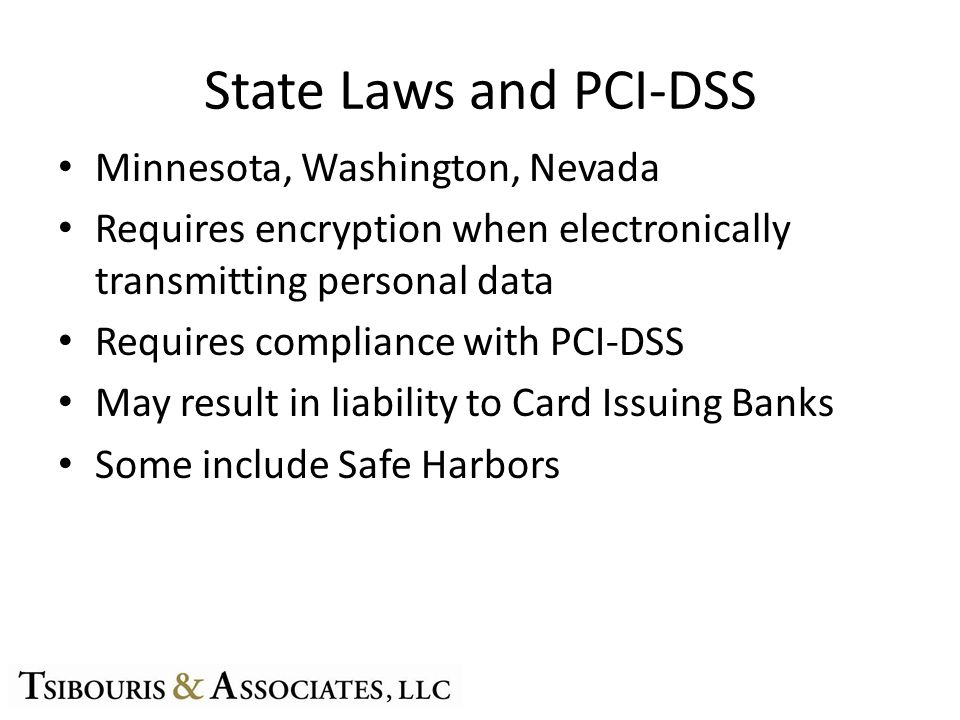 State Laws and PCI-DSS Minnesota, Washington, Nevada Requires encryption when electronically transmitting personal data Requires compliance with PCI-DSS May result in liability to Card Issuing Banks Some include Safe Harbors
