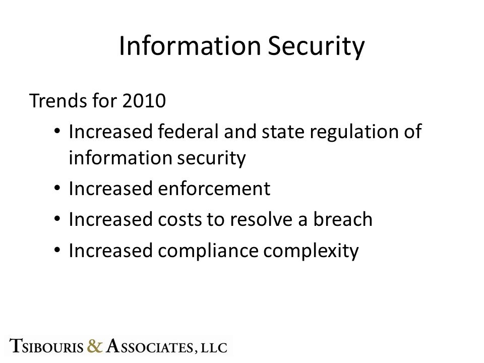 Information Security Trends for 2010 Increased federal and state regulation of information security Increased enforcement Increased costs to resolve a breach Increased compliance complexity