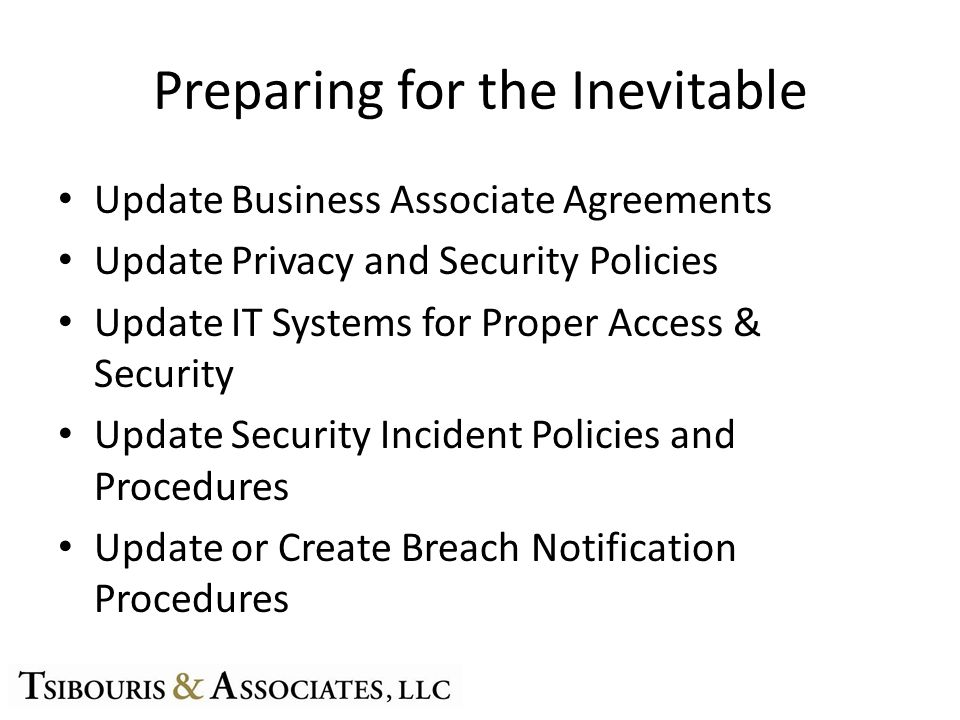 Preparing for the Inevitable Update Business Associate Agreements Update Privacy and Security Policies Update IT Systems for Proper Access & Security Update Security Incident Policies and Procedures Update or Create Breach Notification Procedures
