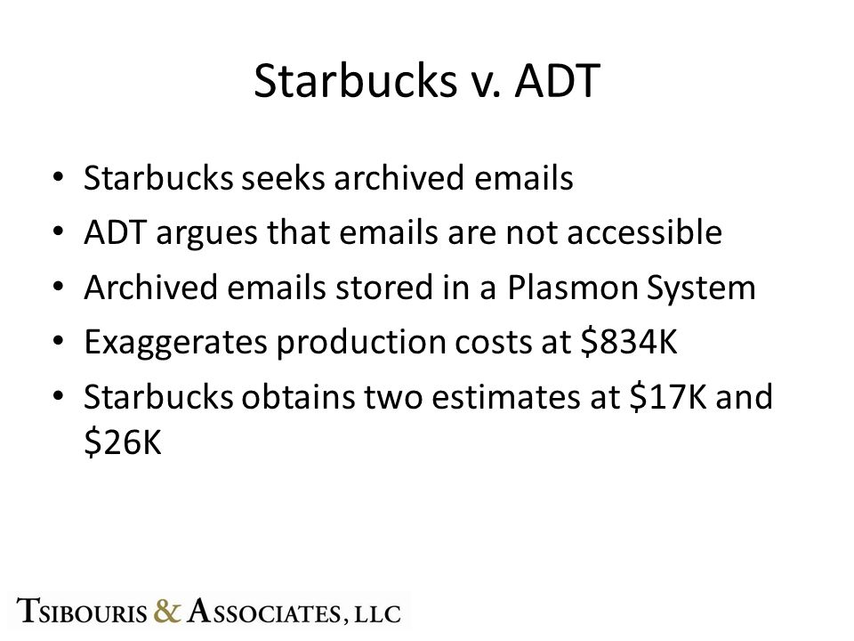 Starbucks v. ADT Starbucks seeks archived emails ADT argues that emails are not accessible Archived emails stored in a Plasmon System Exaggerates prod