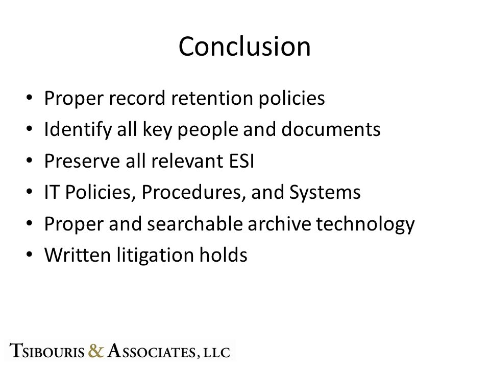 Conclusion Proper record retention policies Identify all key people and documents Preserve all relevant ESI IT Policies, Procedures, and Systems Proper and searchable archive technology Written litigation holds