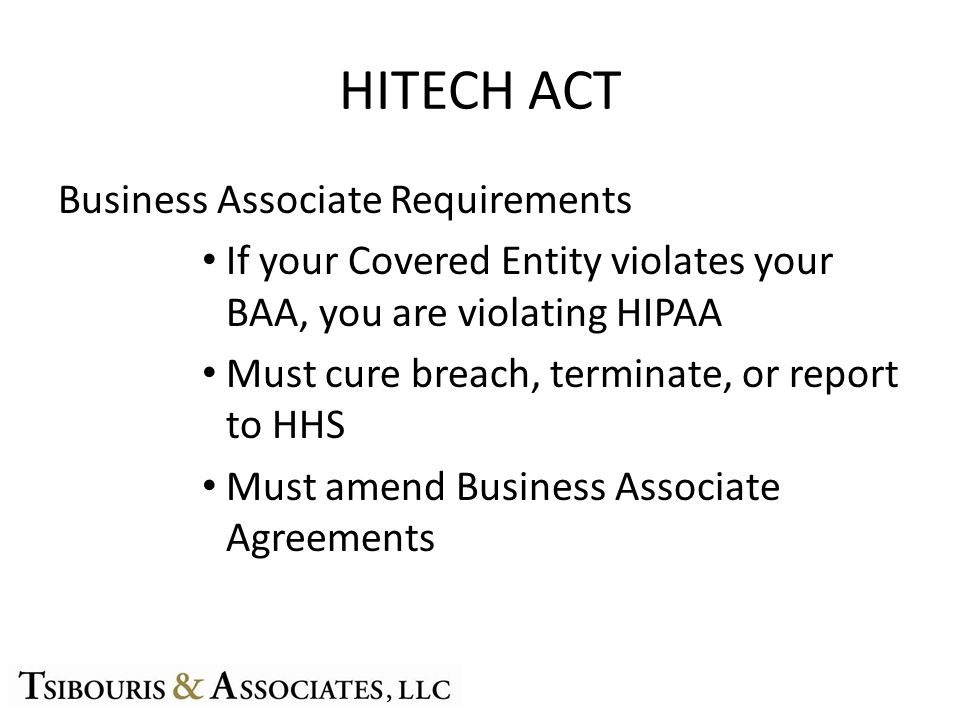 HITECH ACT Business Associate Requirements If your Covered Entity violates your BAA, you are violating HIPAA Must cure breach, terminate, or report to