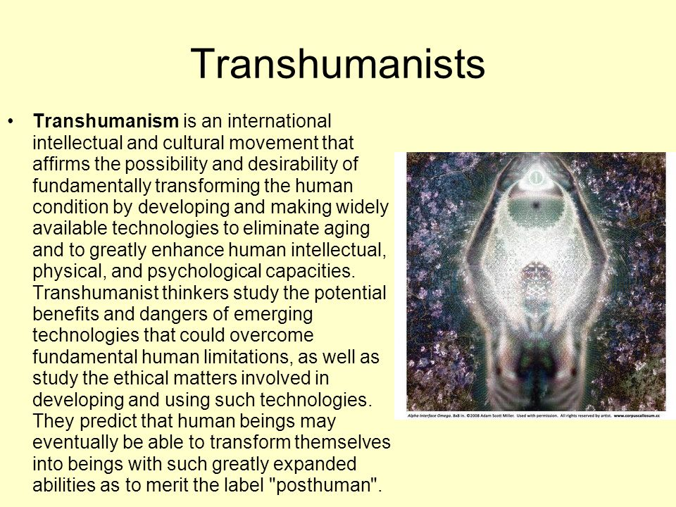 Transhumanists Transhumanism is an international intellectual and cultural movement that affirms the possibility and desirability of fundamentally tra