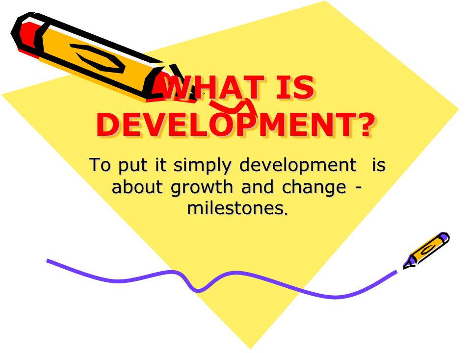 WHAT IS DEVELOPMENT? To put it simply development is about growth and change - milestones.