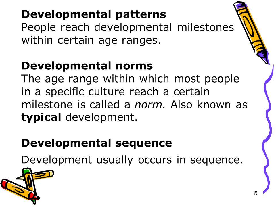 5 Developmental patterns People reach developmental milestones within certain age ranges. Developmental norms The age range within which most people i