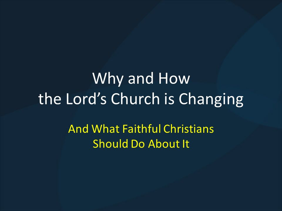 Not All Change is Bad Change from sin to salvation is not bad Change from Judaism or paganism to Christ is not bad Change in expediencies are not bad (technology, new hymns, etc.) However, changing the doctrines and practices of New Testament Christians is bad (Gal.