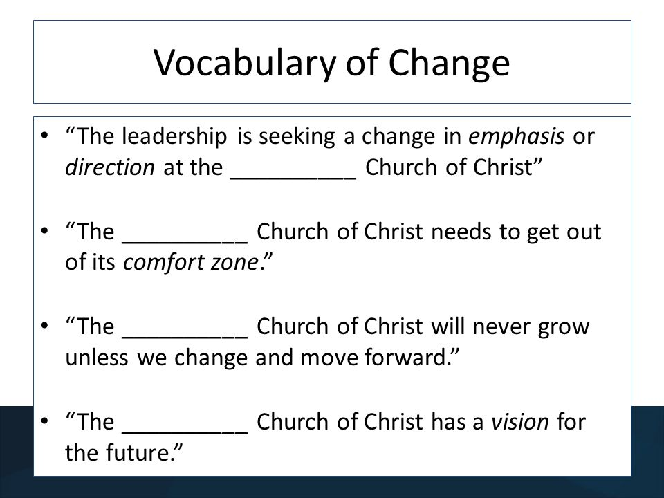 Vocabulary of Change The leadership is seeking a change in emphasis or direction at the __________ Church of Christ The __________ Church of Christ needs to get out of its comfort zone.