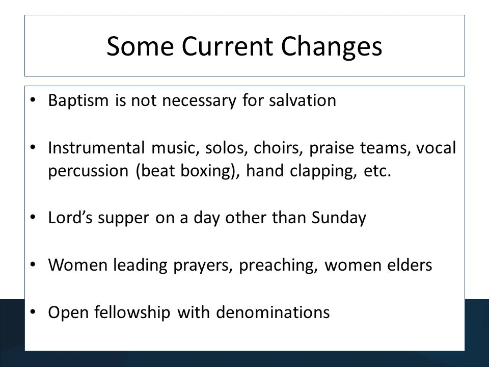 Some Current Changes Baptism is not necessary for salvation Instrumental music, solos, choirs, praise teams, vocal percussion (beat boxing), hand clapping, etc.