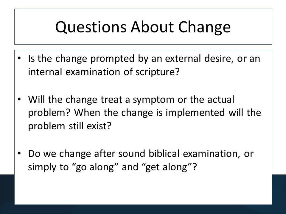 Questions About Change Is the change prompted by an external desire, or an internal examination of scripture.