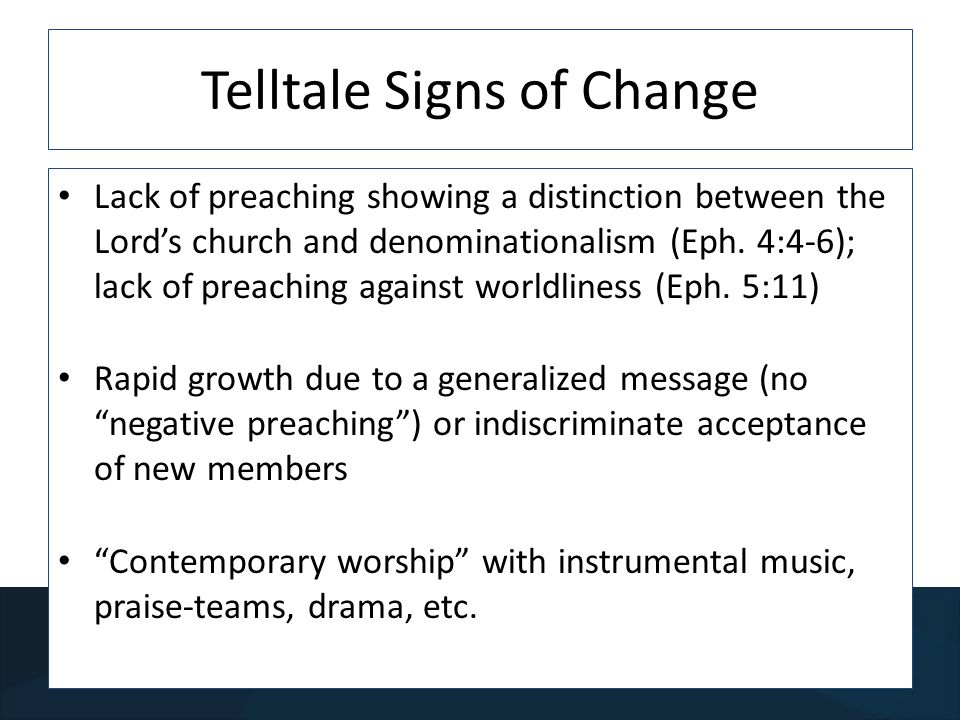 Telltale Signs of Change Lack of preaching showing a distinction between the Lords church and denominationalism (Eph.